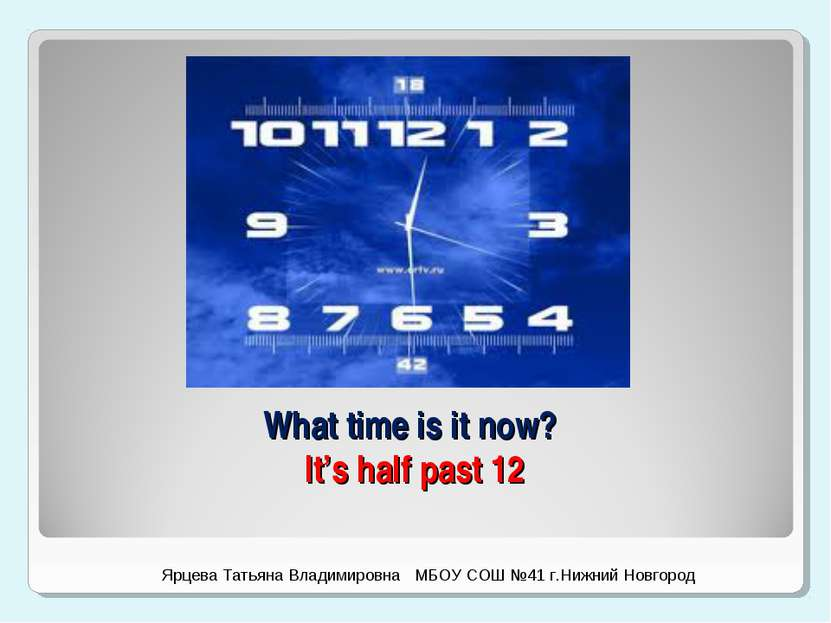 What time is it now? It's half past 12 Ярцева Татьяна Владимировна МБОУ СОШ №...