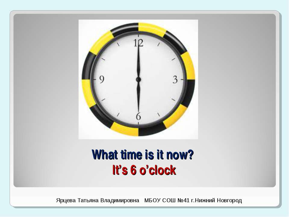 What time is it now? It's 6 o'clock Ярцева Татьяна Владимировна МБОУ СОШ №41 ...