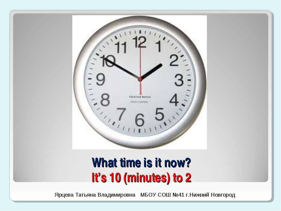 What time is it now? It's 10 (minutes) to 2 Ярцева Татьяна Владимировна МБОУ ...