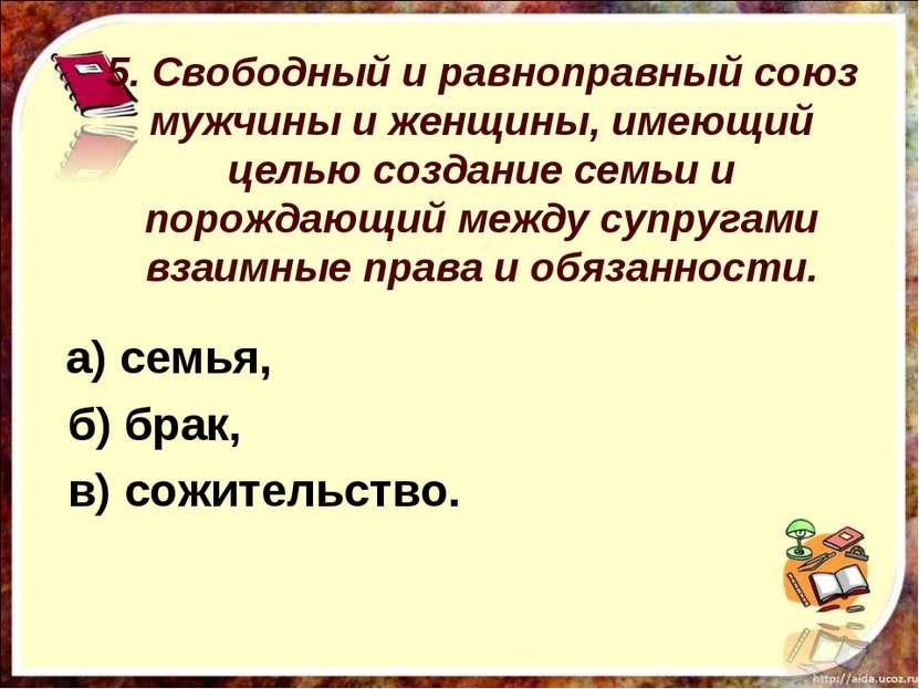 5. Свободный и равноправный союз мужчины и женщины, имеющий целью создание се...