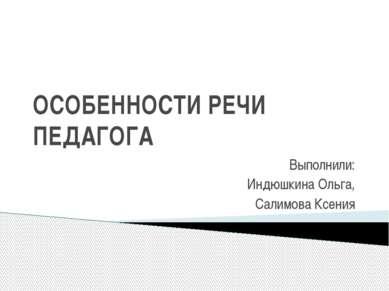 ОСОБЕННОСТИ РЕЧИ ПЕДАГОГА Выполнили: Индюшкина Ольга, Салимова Ксения