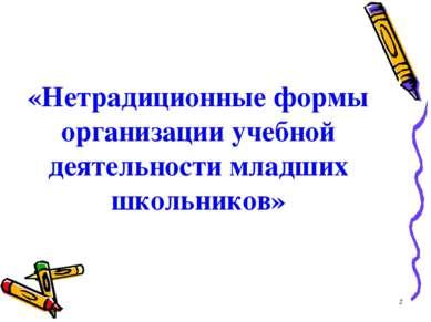«Нетрадиционные формы организации учебной деятельности младших школьников» *