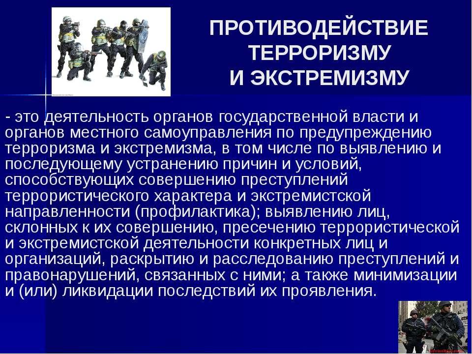 ПРОТИВОДЕЙСТВИЕ ТЕРРОРИЗМУ И ЭКСТРЕМИЗМУ - это деятельность органов государст...