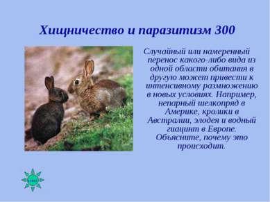 Хищничество и паразитизм 300 Случайный или намеренный перенос какого-либо вид...
