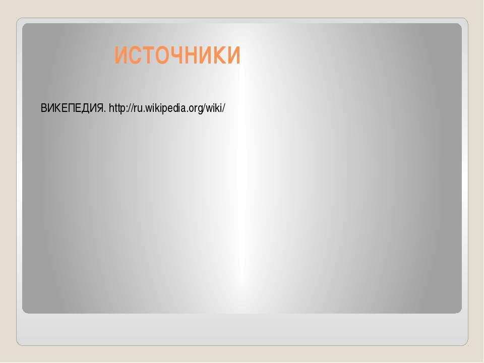 ИСТОЧНИКИ ВИКЕПЕДИЯ. http://ru.wikipedia.org/wiki/