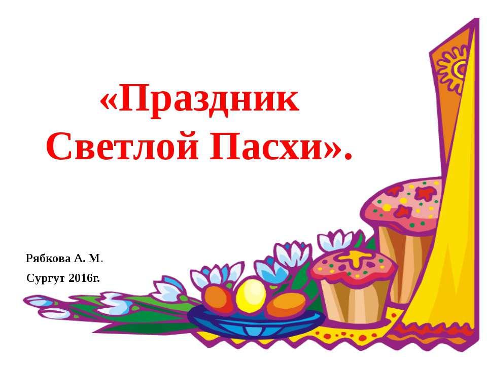 «Праздник Светлой Пасхи». Рябкова А. М. Сургут 2016г.