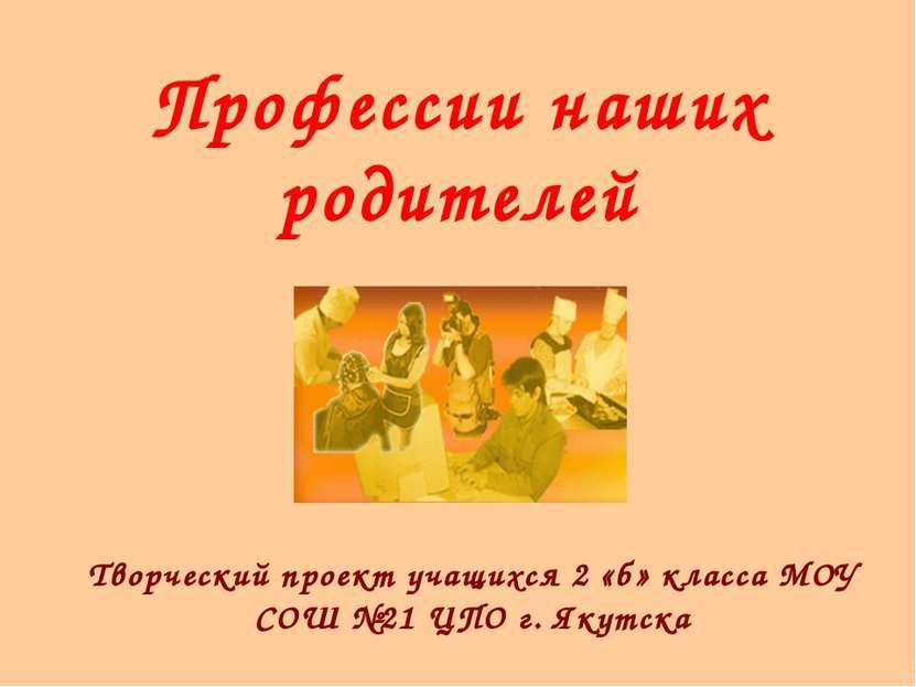 Профессии наших родителей Творческий проект учащихся 2 «б» класса МОУ СОШ №21...