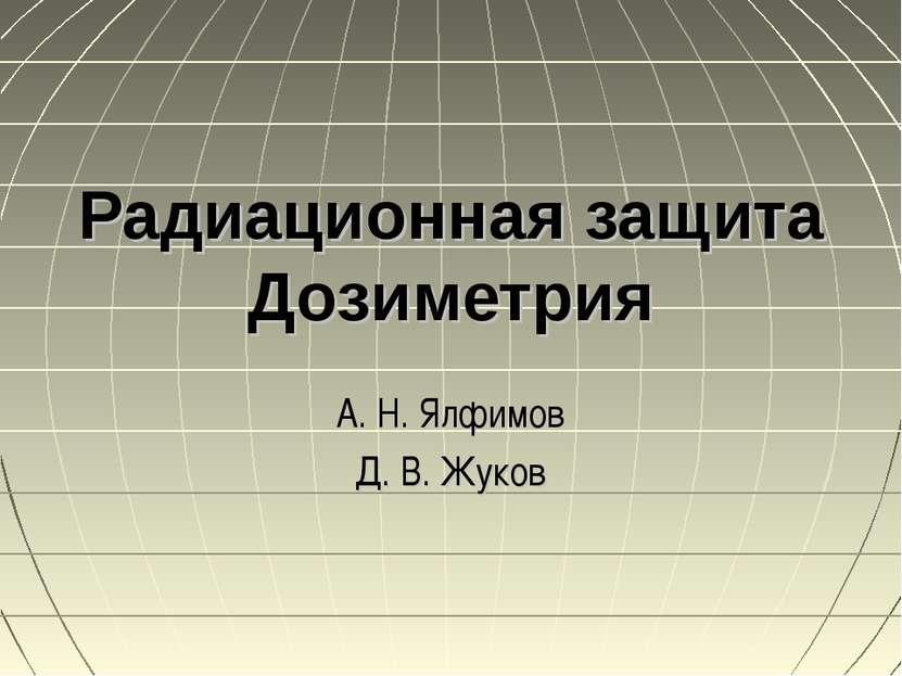 Радиационная защита Дозиметрия А. Н. Ялфимов Д. В. Жуков