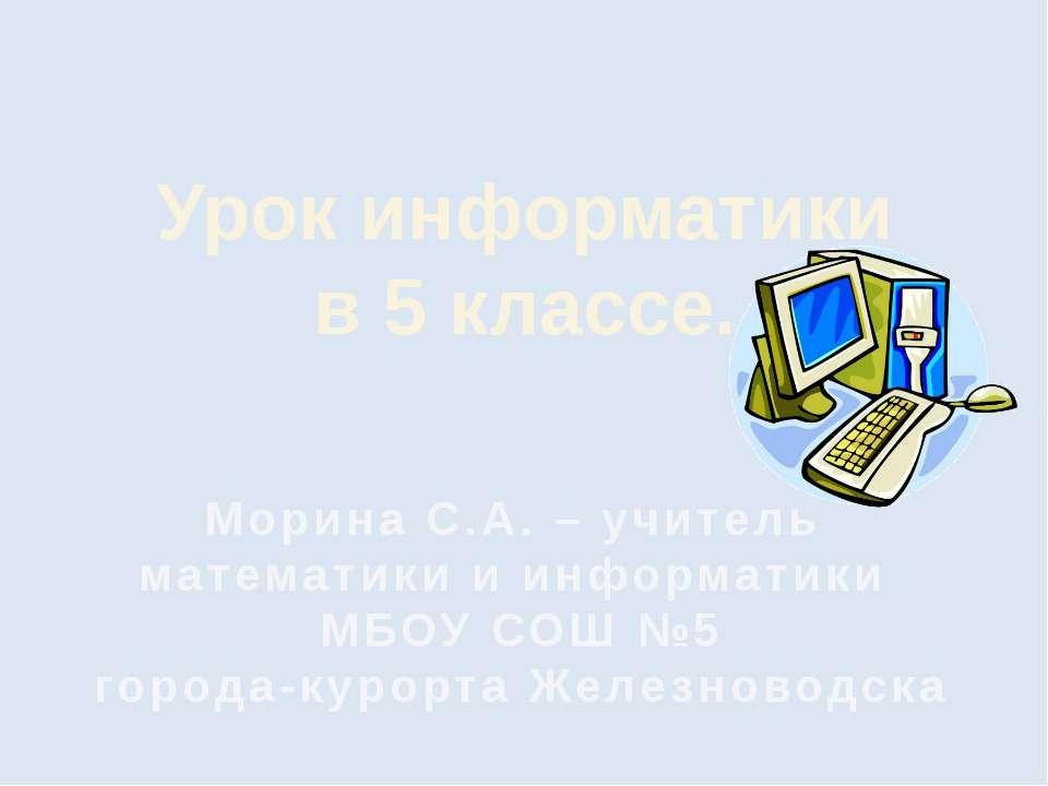 Урок информатики в 5 классе. Морина С.А. – учитель математики и информатики М...