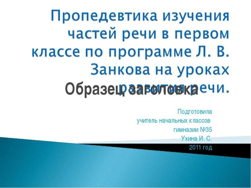Подготовила учитель начальных классов гимназии №35 Ухина И. С. 2011 год