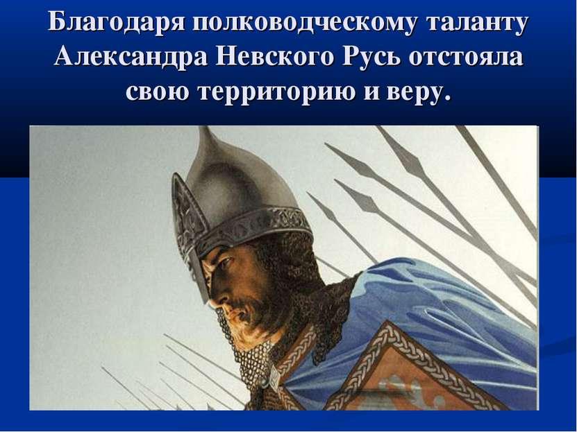 Благодаря полководческому таланту Александра Невского Русь отстояла свою терр...