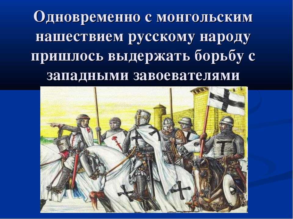Одновременно с монгольским нашествием русскому народу пришлось выдержать борь...