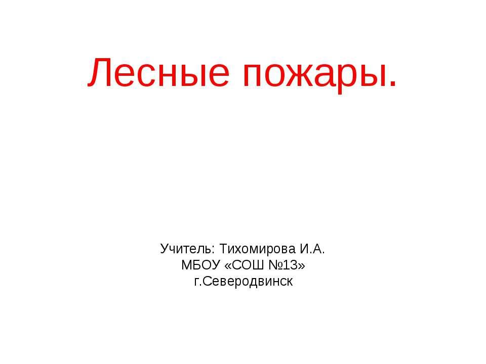 Лесные пожары. Учитель: Тихомирова И.А. МБОУ «СОШ №13» г.Северодвинск