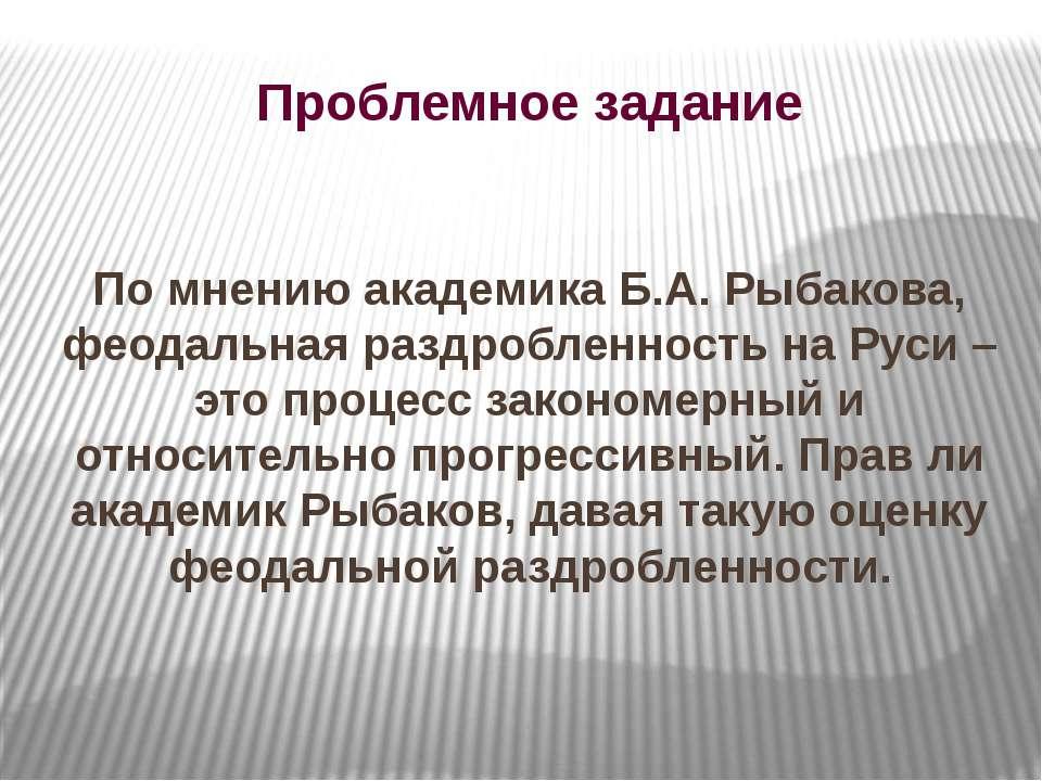 Проблемное задание По мнению академика Б.А. Рыбакова, феодальная раздробленно...
