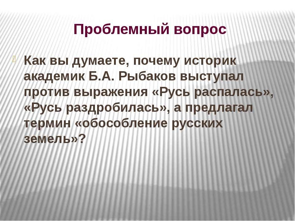 Проблемный вопрос Как вы думаете, почему историк академик Б.А. Рыбаков выступ...