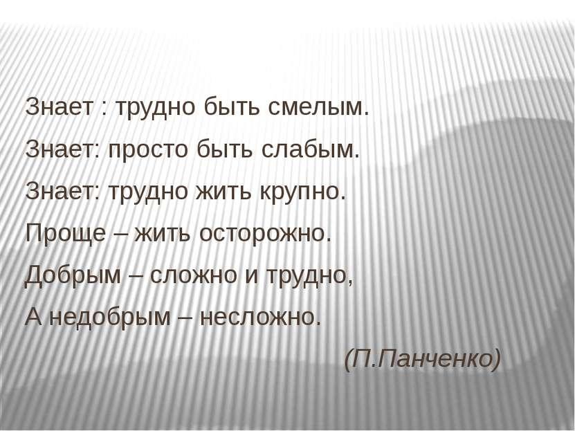 Знает : трудно быть смелым. Знает: просто быть слабым. Знает: трудно жить кру...