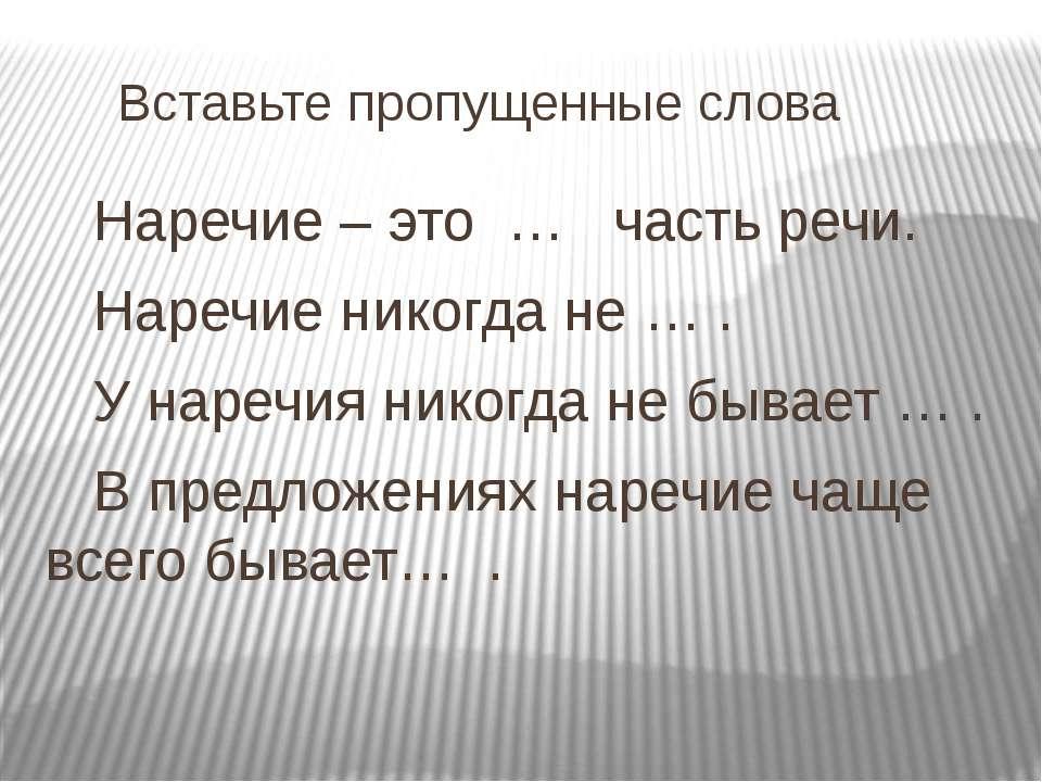 Вставьте пропущенные слова Наречие – это … часть речи. Наречие никогда не … ....