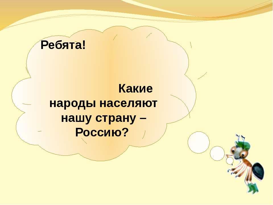 Ребята! Какие народы населяют нашу страну – Россию?