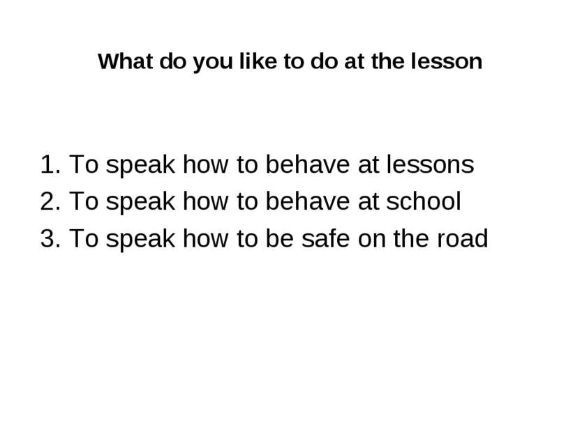 What do you like to do at the lesson 1. To speak how to behave at lessons 2. ...