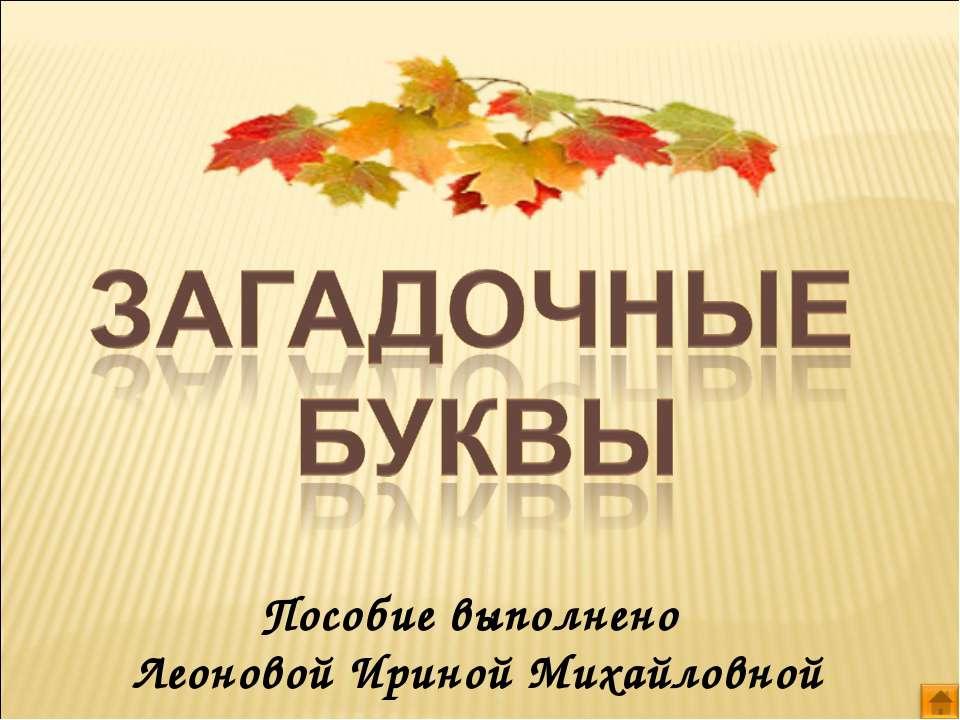 Пособие выполнено Леоновой Ириной Михайловной