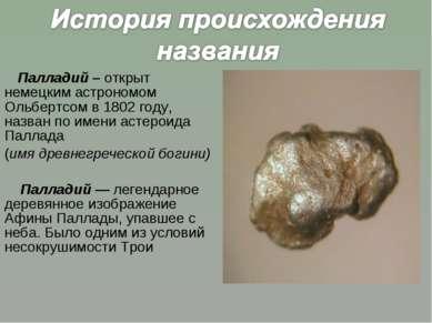 Палладий – открыт немецким астрономом Ольбертсом в 1802 году, назван по имени...