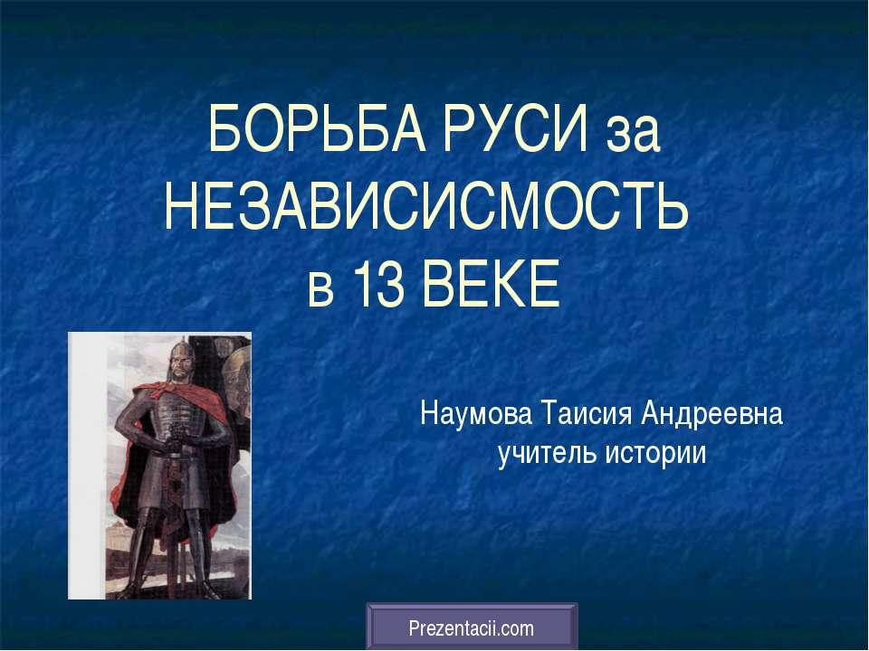 БОРЬБА РУСИ за НЕЗАВИСИСМОСТЬ в 13 ВЕКЕ Наумова Таисия Андреевна учитель исто...