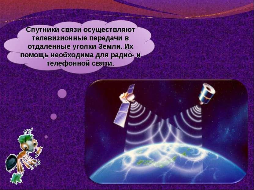 Спутники связи осуществляют телевизионные передачи в отдаленные уголки Земли....