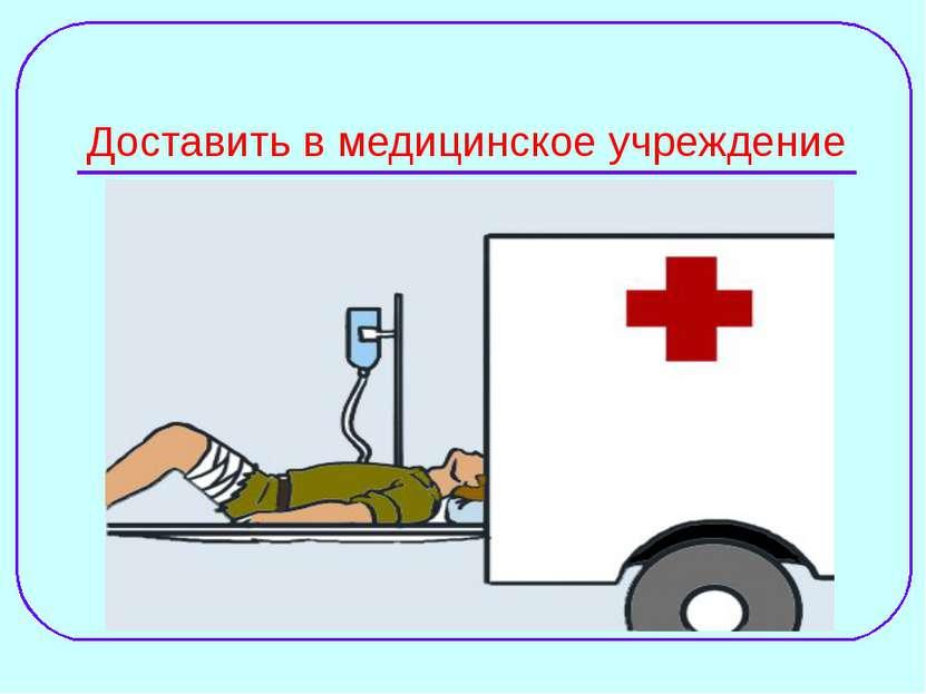 Доставить в медицинское учреждение