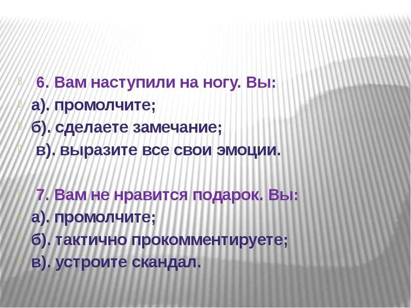 6. Вам наступили на ногу. Вы: а). промолчите; б). сделаете замечание; в). выр...