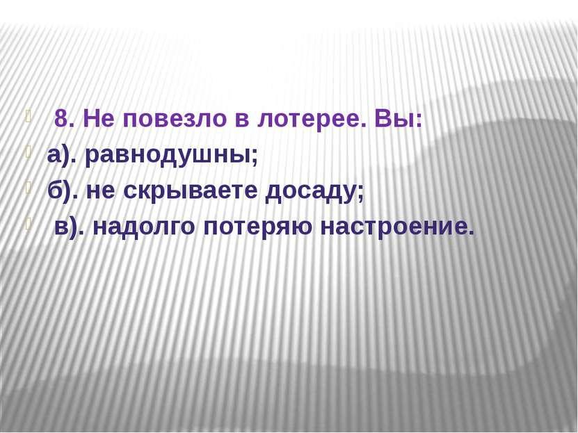 8. Не повезло в лотерее. Вы: а). равнодушны; б). не скрываете досаду; в). над...