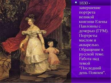 1830 - завершение портрета великой княгини Елены Павловны с дочерью (ГРМ). По...