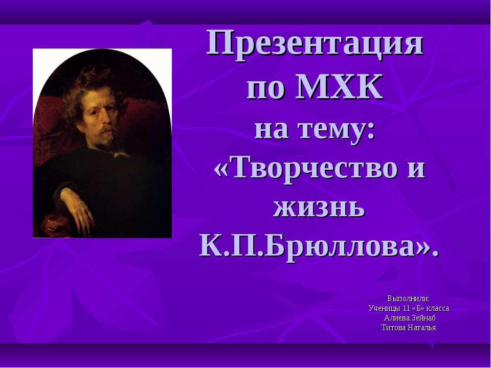 Презентация по МХК на тему: «Творчество и жизнь К.П.Брюллова». Выполнили: Уче...