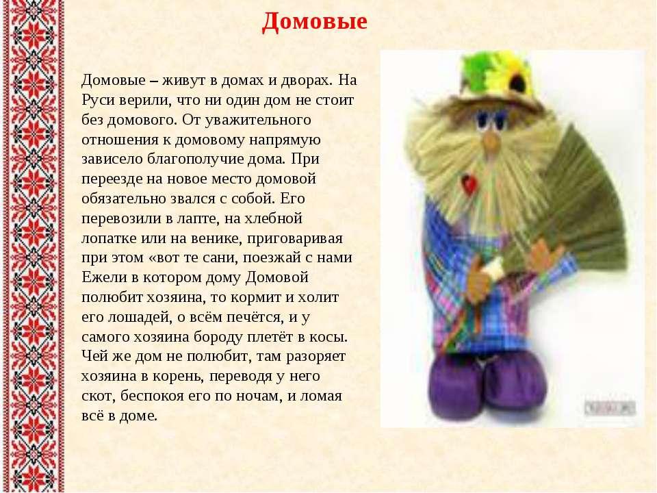 Домовые Домовые – живут в домах и дворах. На Руси верили, что ни один дом не ...