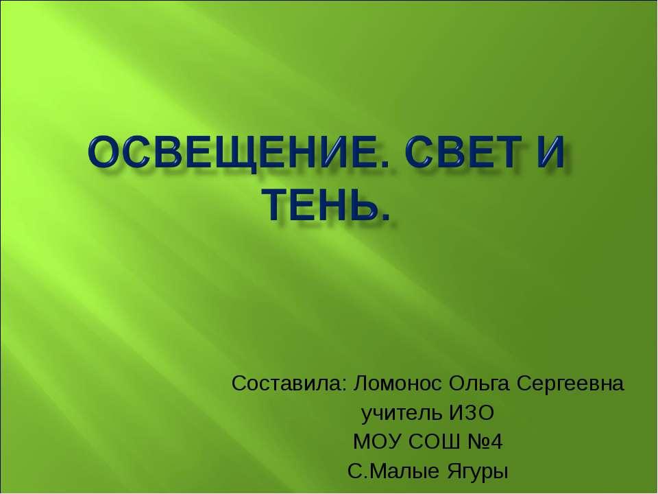 Составила: Ломонос Ольга Сергеевна учитель ИЗО МОУ СОШ №4 С.Малые Ягуры