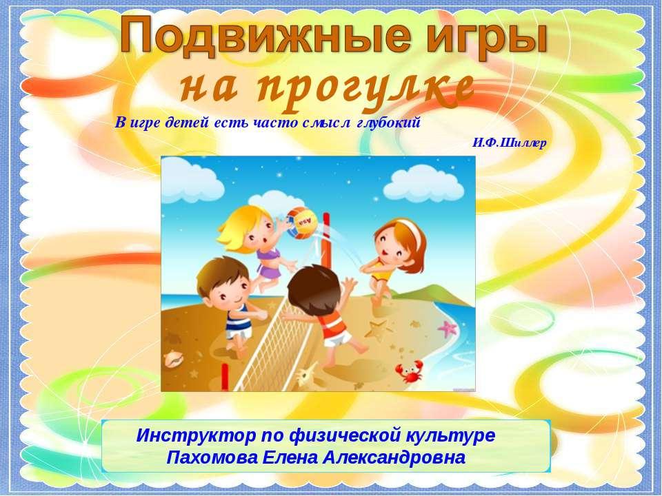 В игре детей есть часто смысл глубокий И.Ф.Шиллер на прогулке Инструктор по ф...
