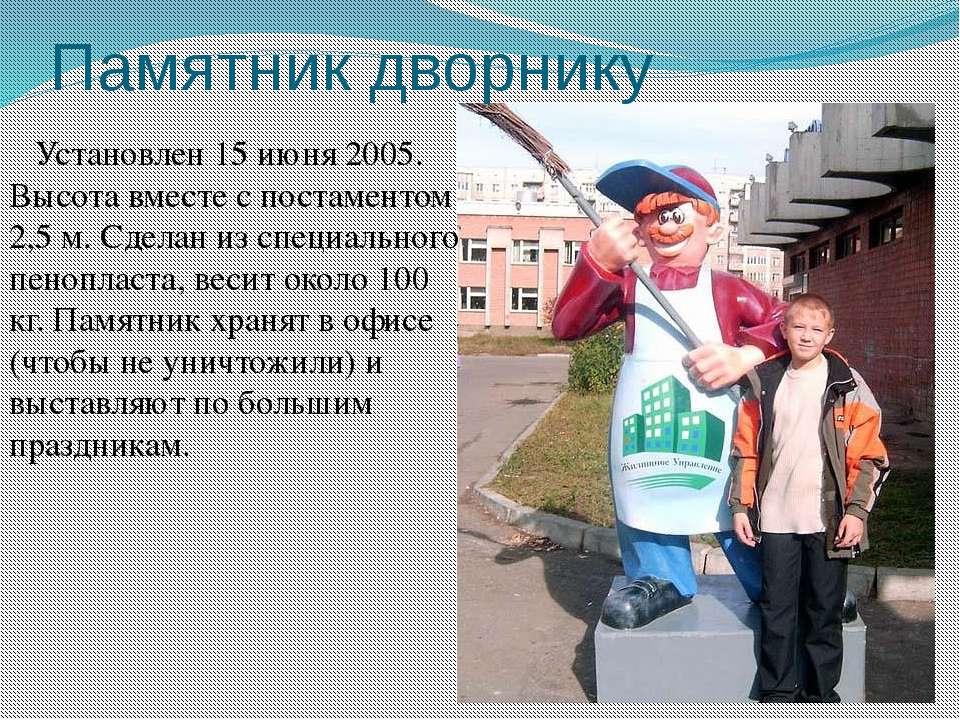 Памятник дворнику Установлен 15 июня 2005. Высота вместе с постаментом 2,5 м....