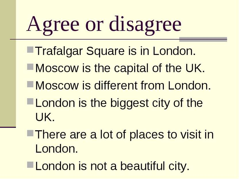 Agree or disagree Trafalgar Square is in London. Moscow is the capital of the...