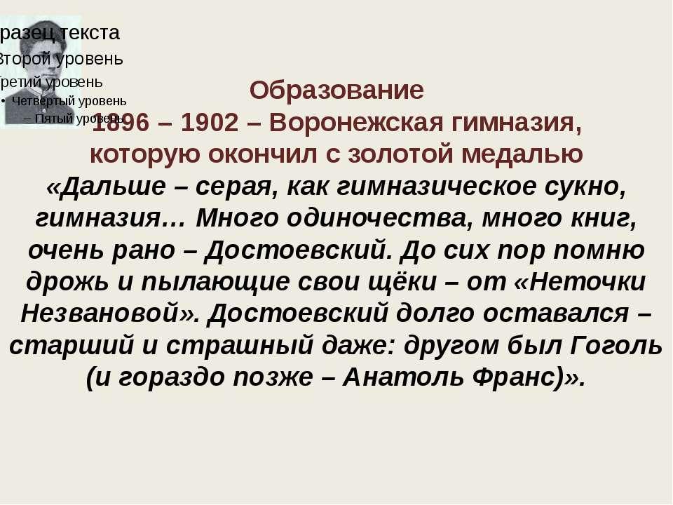 Образование 1896 – 1902 – Воронежская гимназия, которую окончил с золотой мед...