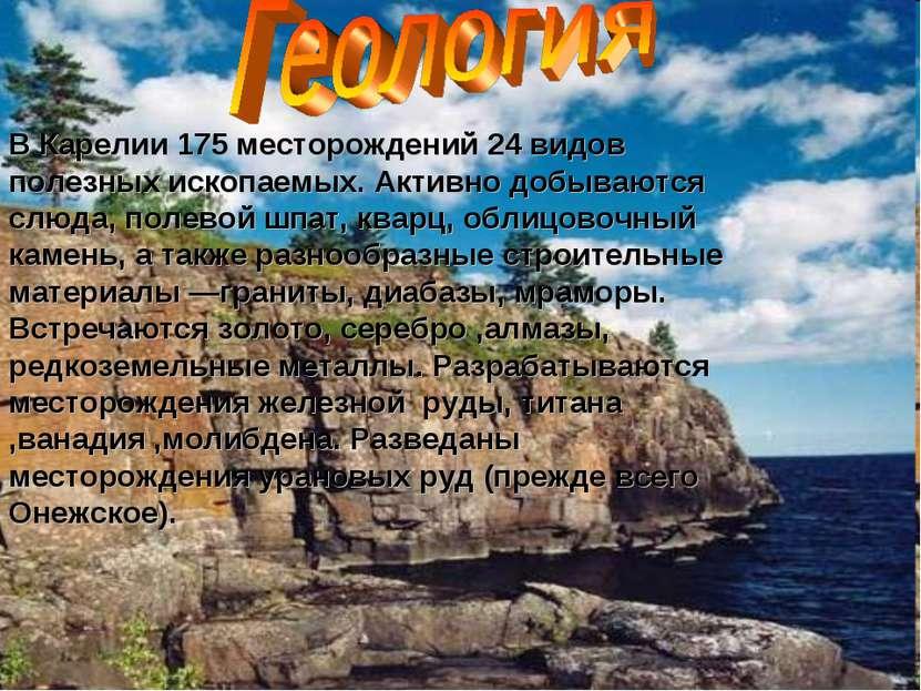 В Карелии 175 месторождений 24 видов полезных ископаемых. Активно добываются ...