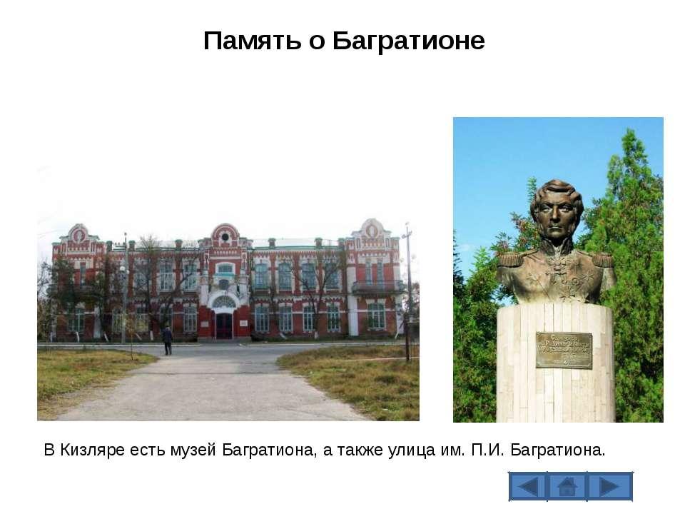 В Кизляре есть музей Багратиона, а также улица им. П.И. Багратиона. Память о ...