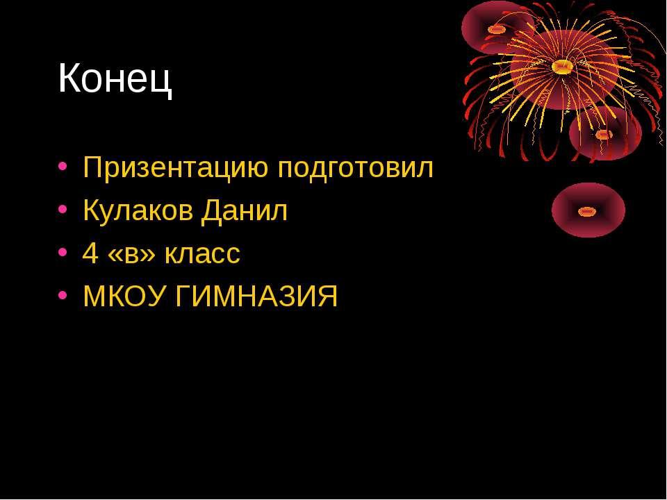 Конец Призентацию подготовил Кулаков Данил 4 «в» класс МКОУ ГИМНАЗИЯ