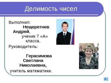 Делимость чисел Выполнил: Нещеретнев Андрей, ученик 7 «А» класса. Руководител...