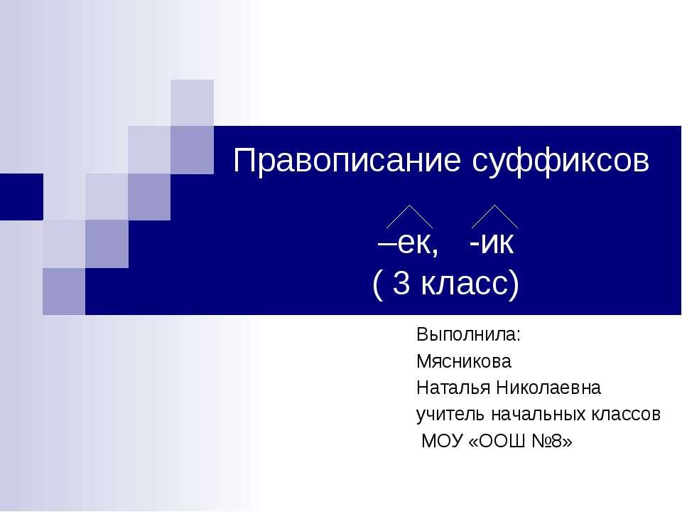 Правописание суффиксов –ек, -ик ( 3 класс) Выполнила: Мясникова Наталья Никол...
