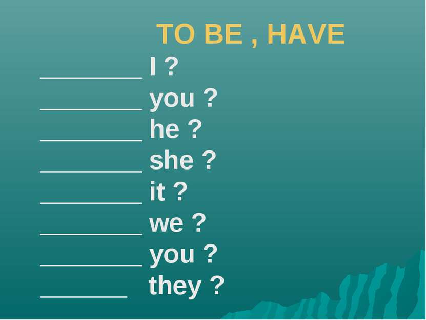 TO BE , HAVE _______ I ? _______ you ? _______ he ? _______ she ? _______ it ...