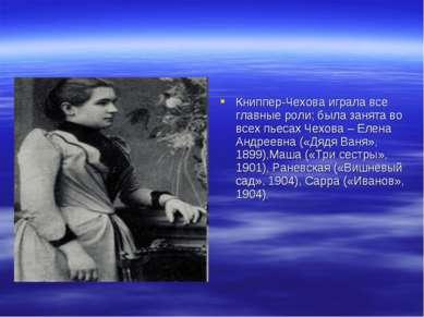 Книппер-Чехова играла все главные роли; была занята во всех пьесах Чехова – Е...