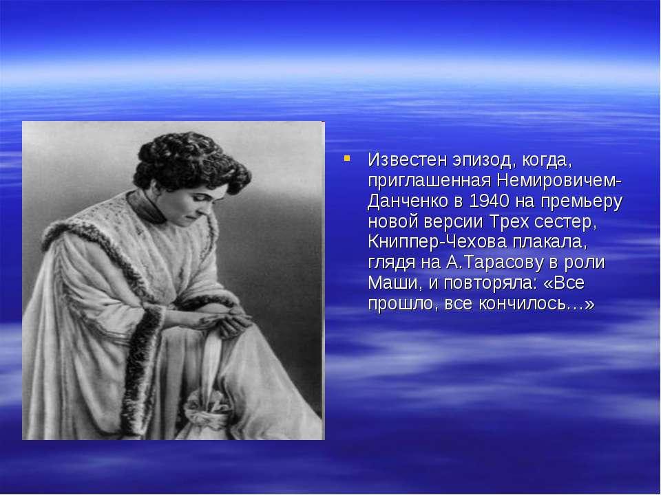 Известен эпизод, когда, приглашенная Немировичем-Данченко в 1940 на премьеру ...