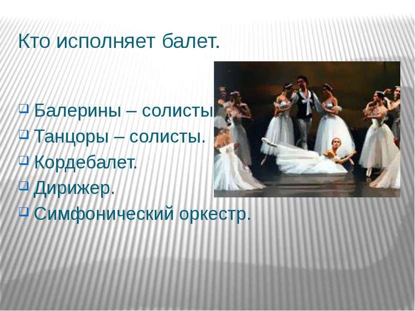 Кто исполняет балет. Балерины – солисты. Танцоры – солисты. Кордебалет. Дириж...