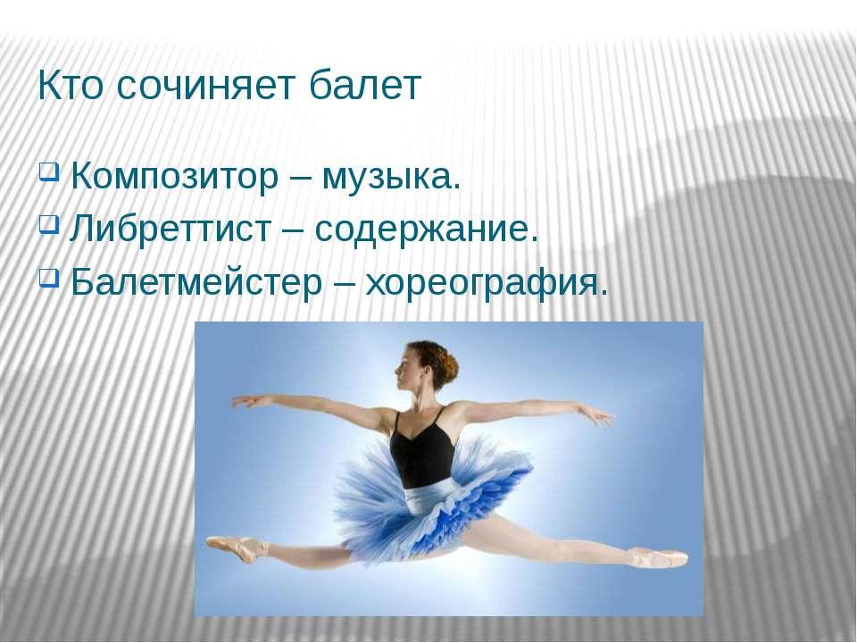 Кто сочиняет балет Композитор – музыка. Либреттист – содержание. Балетмейстер...