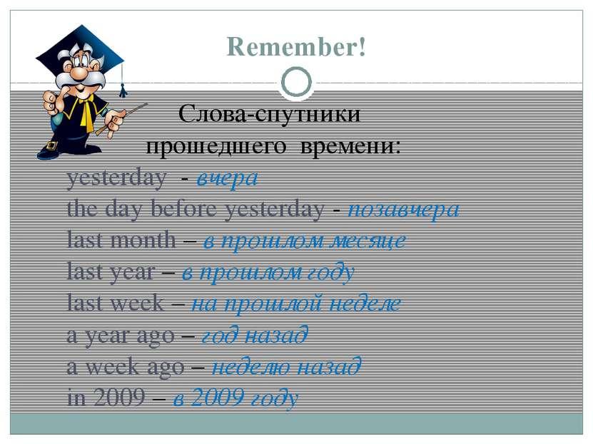 Remember! Слова-спутники прошедшего времени: yesterday - вчера the day before...