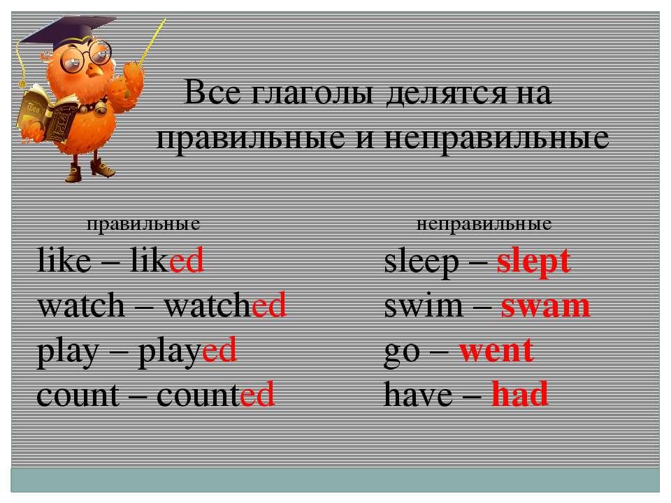 Все глаголы делятся на правильные и неправильные правильные like – liked watc...